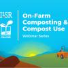 ILSR's On-Farm Composting & Compost Use Webinar Series